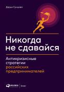 Дарья Сунцова Никогда не сдавайся: Антикризисные стратегии российских предпринимателей